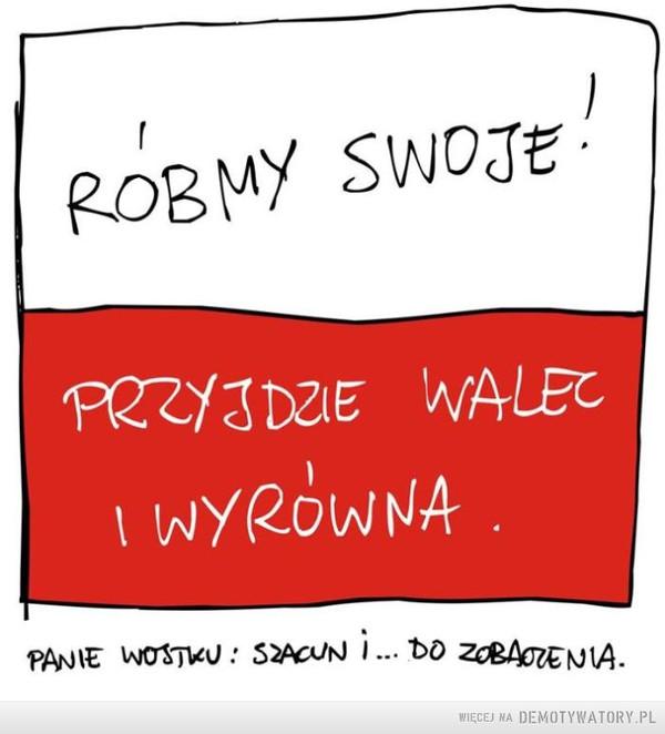 Ku pamięci Wojciecha Młynarskiego –  Róbmy swoje!Przyjdzie walec i wyrówna.Panie Wojtku szacun i... do zobaczenia.