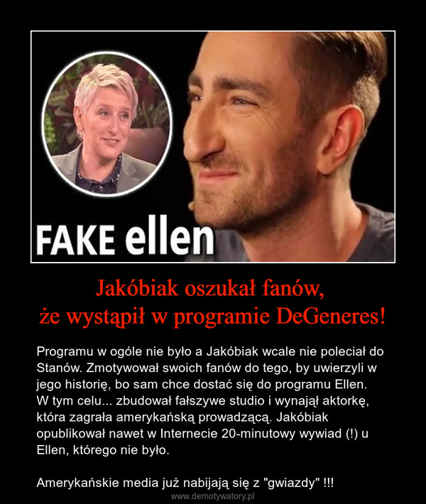 """Jakóbiak oszukał fanów, że wystąpił w programie DeGeneres! – Programu w ogóle nie było a Jakóbiak wcale nie poleciał do Stanów. Zmotywował swoich fanów do tego, by uwierzyli w jego historię, bo sam chce dostać się do programu Ellen. W tym celu... zbudował fałszywe studio i wynajął aktorkę, która zagrała amerykańską prowadzącą. Jakóbiak opublikował nawet w Internecie 20-minutowy wywiad (!) u Ellen, którego nie było. Amerykańskie media już nabijają się z """"gwiazdy"""" !!!"""