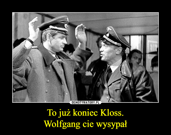 To już koniec Kloss.Wolfgang cie wysypał –