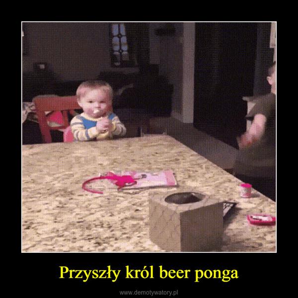 Przyszły król beer ponga –