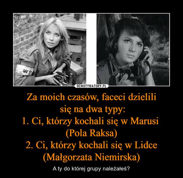 Za moich czasów, faceci dzielili się na dwa typy:1. Ci, którzy kochali się w Marusi (Pola Raksa)2. Ci, którzy kochali się w Lidce (Małgorzata Niemirska) – A ty do której grupy należałeś?