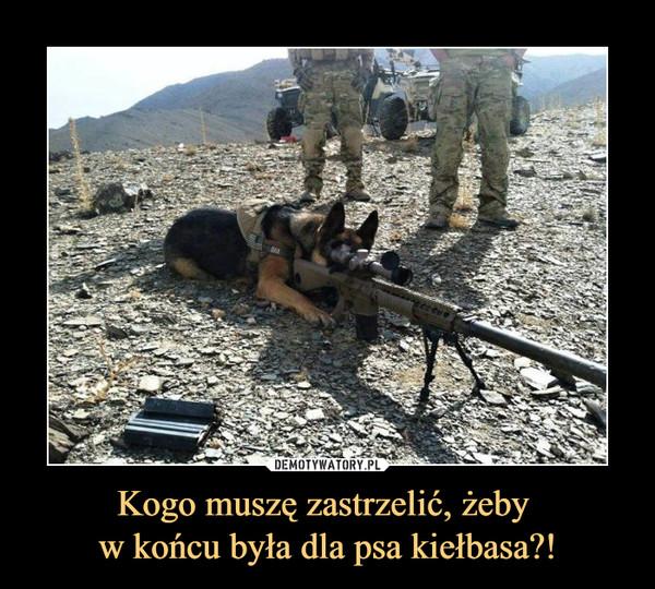 Kogo muszę zastrzelić, żeby w końcu była dla psa kiełbasa?! –