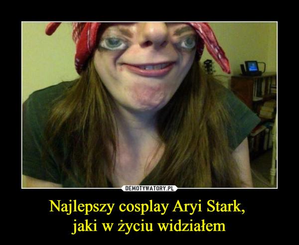 Najlepszy cosplay Aryi Stark, jaki w życiu widziałem –