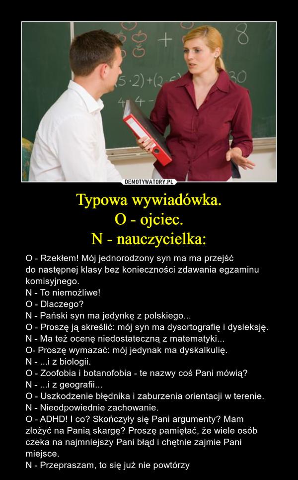 Typowa wywiadówka.O - ojciec.N - nauczycielka: – O - Rzekłem! Mój jednorodzony syn ma ma przejść do następnej klasy bez konieczności zdawania egzaminu komisyjnego.N - To niemożliwe!O - Dlaczego?N - Pański syn ma jedynkę z polskiego...O - Proszę ją skreślić: mój syn ma dysortografię i dysleksję.N - Ma też ocenę niedostateczną z matematyki...O- Proszę wymazać: mój jedynak ma dyskalkulię.N - ...i z biologii.O - Zoofobia i botanofobia - te nazwy coś Pani mówią?N - ...i z geografii...O - Uszkodzenie błędnika i zaburzenia orientacji w terenie.N - Nieodpowiednie zachowanie.O - ADHD! I co? Skończyły się Pani argumenty? Mam złożyć na Panią skargę? Proszę pamiętać, że wiele osób czeka na najmniejszy Pani błąd i chętnie zajmie Pani miejsce.N - Przepraszam, to się już nie powtórzy
