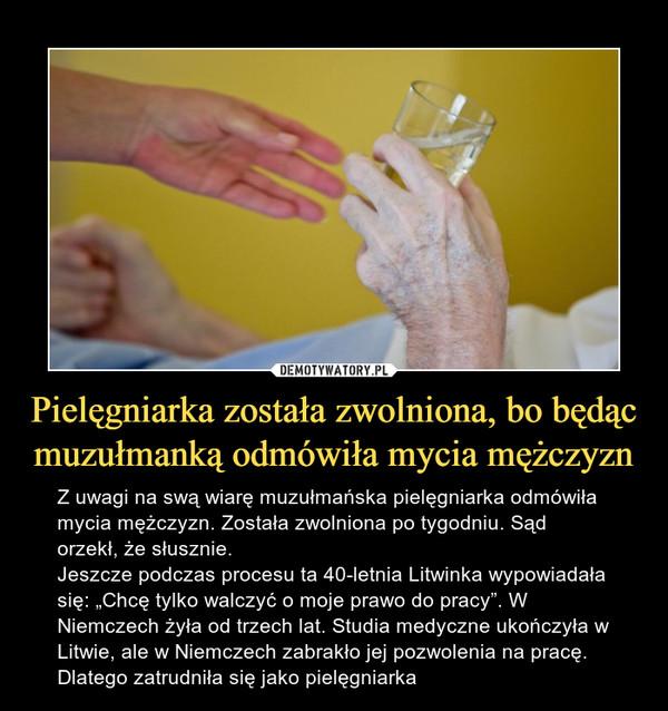 """Pielęgniarka została zwolniona, bo będącmuzułmanką odmówiła mycia mężczyzn – Z uwagi na swą wiarę muzułmańska pielęgniarka odmówiła mycia mężczyzn. Została zwolniona po tygodniu. Sąd orzekł, że słusznie.Jeszcze podczas procesu ta 40-letnia Litwinka wypowiadała się: """"Chcę tylko walczyć o moje prawo do pracy"""". W Niemczech żyła od trzech lat. Studia medyczne ukończyła w Litwie, ale w Niemczech zabrakło jej pozwolenia na pracę. Dlatego zatrudniła się jako pielęgniarka"""