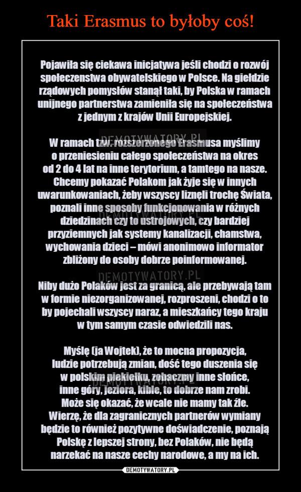 –  Pojawiła się ciekawa inicjatywa jeśli chodzi o rozwój społeczenstwa obywatelskiego w Polsce. Na giełdzie rządowych pomysłów stanął taki, by Polska w ramach unijnego partnerstwa zamieniła się na społeczeństwa z jednym z krajów Unii Europejskiej. W ramach tzw. rozszerzonego Erasmusa myślimy o przeniesieniu całego społeczeństwa na okres od 2 do 4 lat na inne terytorium, a tamtego na nasze. Chcemy pokazać Polakom jak żyje się w innych uwarunkowaniach, żeby wszyscy liznęli trochę Świata, poznali inne sposoby funkcjonowania w różnych dziedzinach czy to ustrojowych czy bardziej przyziemnych jak systemy kanalizacji, chamstwa, wychowania dzieci – mówi anonimowo informator zbliżony do osoby dobrze poinformowanej. Niby dużo Polaków jest za granicą, ale przebywają tam w formie niezorganizowanej, rozproszeni, chodzi o to by pojechali wszyscy naraz, a mieszkańcy tego kraju w tym samym czasie odwiedzili nas. Myślę (ja Wojtek), że to mocna propozycja, ludzie potrzebują zmian, dość tego duszenia się w polskim piekiełku, zobaczmy inne słońce, inne góry, jeziora, kible, to dobrze nam zrobi. Może się okazać, że wcale nie mamy tak źle. Wierzę, że dla zagranicznych partnerów wymiany będzie to również pozytywne doświadczenie, poznają Polskę z lepszej strony, bez Polaków, nie będą narzekać na nasze cechy narodowe, a my na ich.