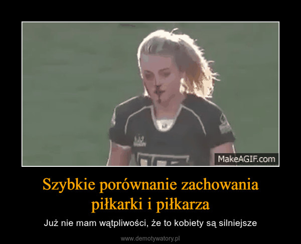 Szybkie porównanie zachowaniapiłkarki i piłkarza – Już nie mam wątpliwości, że to kobiety są silniejsze