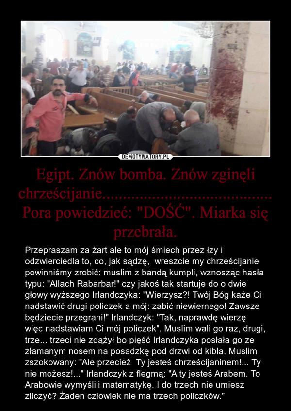 """Egipt. Znów bomba. Znów zginęli chrześcijanie......................................... Pora powiedzieć: """"DOŚĆ"""". Miarka się przebrała. – Przepraszam za żart ale to mój śmiech przez łzy i odzwierciedla to, co, jak sądzę,  wreszcie my chrześcijanie powinniśmy zrobić: muslim z bandą kumpli, wznosząc hasła typu: """"Allach Rabarbar!"""" czy jakoś tak startuje do o dwie głowy wyższego Irlandczyka: """"Wierzysz?! Twój Bóg każe Ci nadstawić drugi policzek a mój: zabić niewiernego! Zawsze będziecie przegrani!"""" Irlandczyk: """"Tak, naprawdę wierzę więc nadstawiam Ci mój policzek"""". Muslim wali go raz, drugi, trze... trzeci nie zdążył bo pięść Irlandczyka posłała go ze złamanym nosem na posadzkę pod drzwi od kibla. Muslim zszokowany: """"Ale przecież  Ty jesteś chrześcijaninem!... Ty nie możesz!..."""" Irlandczyk z flegmą: """"A ty jesteś Arabem. To Arabowie wymyślili matematykę. I do trzech nie umiesz zliczyć? Żaden człowiek nie ma trzech policzków."""""""