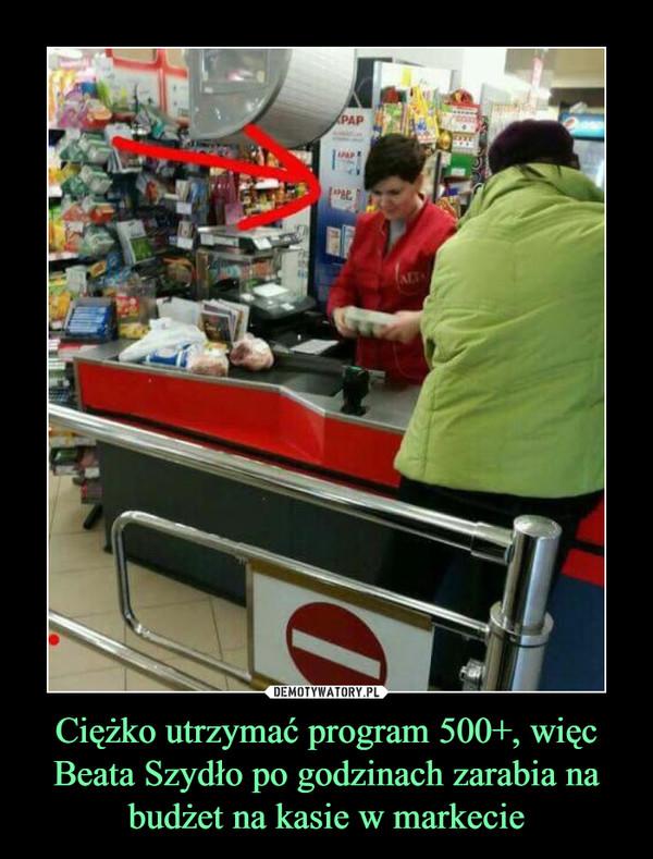 Ciężko utrzymać program 500+, więc Beata Szydło po godzinach zarabia na budżet na kasie w markecie –