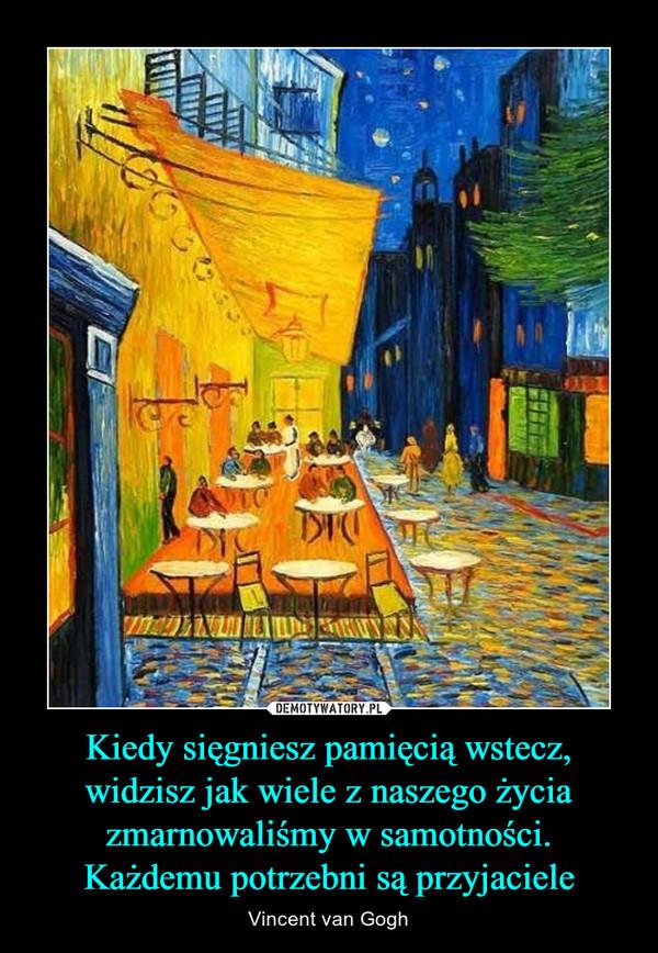 Kiedy sięgniesz pamięcią wstecz, widzisz jak wiele z naszego życia zmarnowaliśmy w samotności.Każdemu potrzebni są przyjaciele – Vincent van Gogh