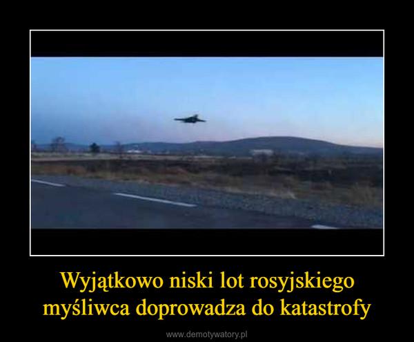 Wyjątkowo niski lot rosyjskiego myśliwca doprowadza do katastrofy –