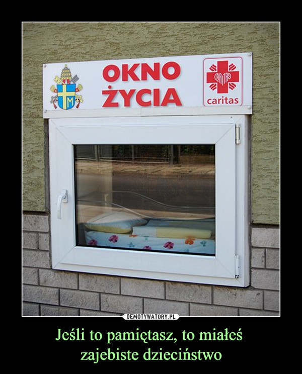 Jeśli to pamiętasz, to miałeś zajebiste dzieciństwo –  Okno życia caritas