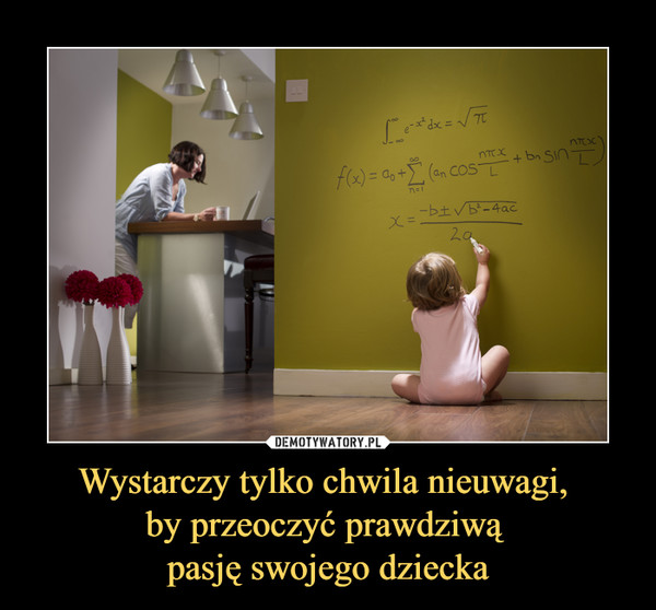 Wystarczy tylko chwila nieuwagi, by przeoczyć prawdziwą pasję swojego dziecka –
