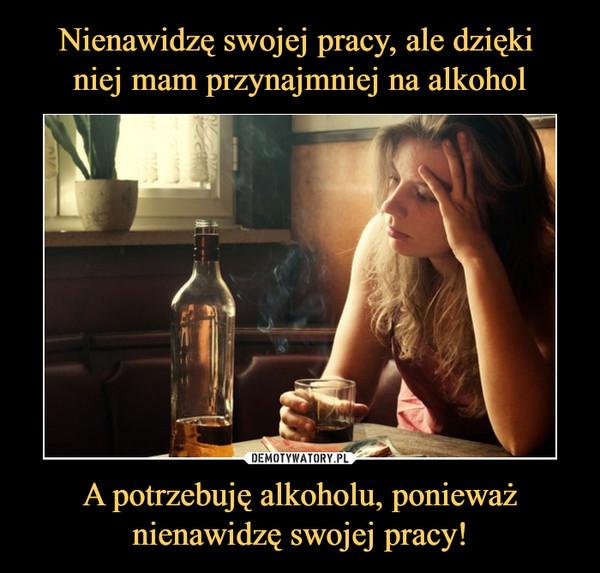 A potrzebuję alkoholu, ponieważnienawidzę swojej pracy! –