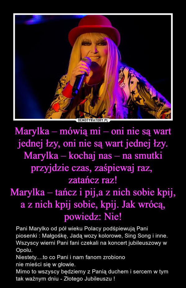 Marylka – mówią mi – oni nie są wart jednej łzy, oni nie są wart jednej łzy.Marylka – kochaj nas – na smutki przyjdzie czas, zaśpiewaj raz, zatańcz raz!Marylka – tańcz i pij,a z nich sobie kpij, a z nich kpij sobie, kpij. Jak wrócą, powiedz: Nie! – Pani Marylko od pół wieku Polacy podśpiewują Pani piosenki : Małgośkę, Jadą wozy kolorowe, Sing Song i inne.  Wszyscy wierni Pani fani czekali na koncert jubileuszowy w Opolu. Niestety....to co Pani i nam fanom zrobiono nie mieści się w głowie.Mimo to wszyscy będziemy z Panią duchem i sercem w tym tak ważnym dniu - Złotego Jubileuszu !