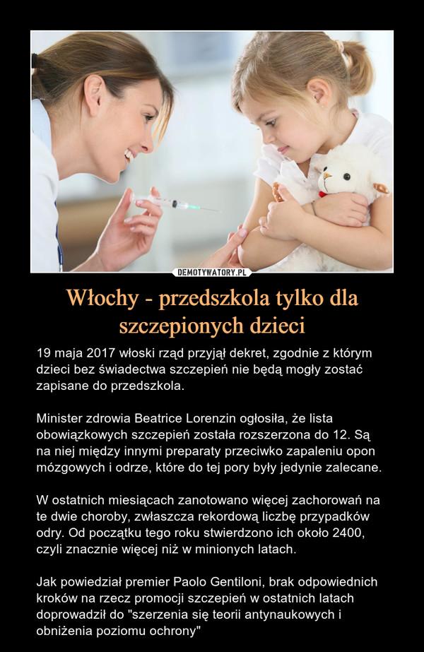 """Włochy - przedszkola tylko dla szczepionych dzieci – 19 maja 2017 włoski rząd przyjął dekret, zgodnie z którym dzieci bez świadectwa szczepień nie będą mogły zostać zapisane do przedszkola.Minister zdrowia Beatrice Lorenzin ogłosiła, że lista obowiązkowych szczepień została rozszerzona do 12. Są na niej między innymi preparaty przeciwko zapaleniu opon mózgowych i odrze, które do tej pory były jedynie zalecane.W ostatnich miesiącach zanotowano więcej zachorowań na te dwie choroby, zwłaszcza rekordową liczbę przypadków odry. Od początku tego roku stwierdzono ich około 2400, czyli znacznie więcej niż w minionych latach.Jak powiedział premier Paolo Gentiloni, brak odpowiednich kroków na rzecz promocji szczepień w ostatnich latach doprowadził do """"szerzenia się teorii antynaukowych i obniżenia poziomu ochrony"""""""