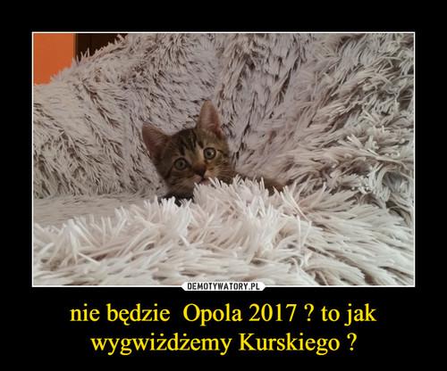 nie będzie  Opola 2017 ? to jak wygwiżdżemy Kurskiego ?