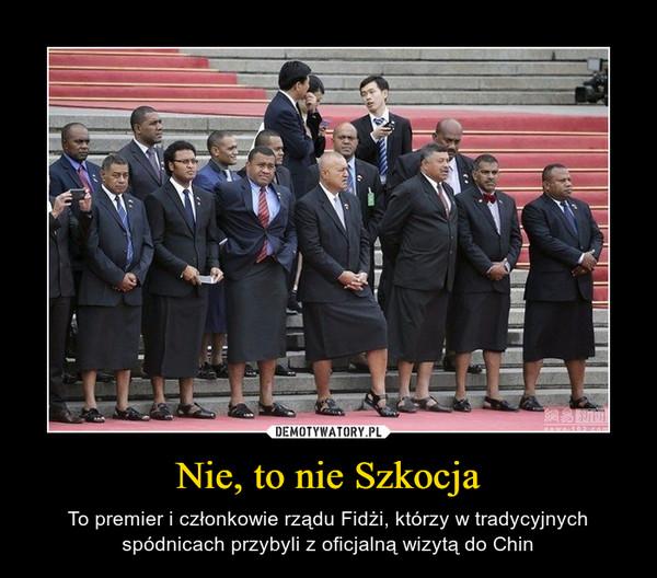 Nie, to nie Szkocja – To premier i członkowie rządu Fidżi, którzy w tradycyjnych spódnicach przybyli z oficjalną wizytą do Chin