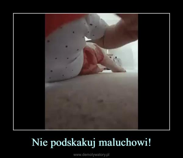 Nie podskakuj maluchowi! –