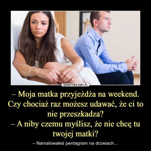 – Moja matka przyjeżdża na weekend. Czy chociaż raz możesz udawać, że ci to nie przeszkadza? – A niby czemu myślisz, że nie chcę tu twojej matki?