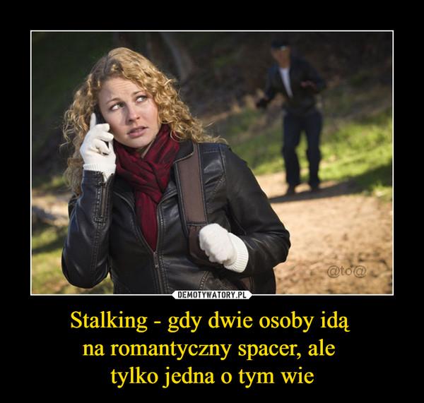 Stalking - gdy dwie osoby idą na romantyczny spacer, ale tylko jedna o tym wie –
