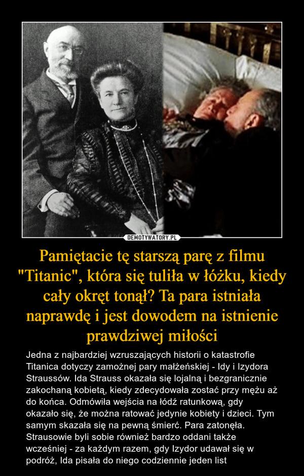"""Pamiętacie tę starszą parę z filmu """"Titanic"""", która się tuliła w łóżku, kiedy cały okręt tonął? Ta para istniała naprawdę i jest dowodem na istnienie prawdziwej miłości – Jedna z najbardziej wzruszających historii o katastrofie Titanica dotyczy zamożnej pary małżeńskiej - Idy i Izydora Straussów. Ida Strauss okazała się lojalną i bezgranicznie zakochaną kobietą, kiedy zdecydowała zostać przy mężu aż do końca. Odmówiła wejścia na łódź ratunkową, gdy okazało się, że można ratować jedynie kobiety i dzieci. Tym samym skazała się na pewną śmierć. Para zatonęła. Strausowie byli sobie również bardzo oddani także wcześniej - za każdym razem, gdy Izydor udawał się w podróż, Ida pisała do niego codziennie jeden list"""