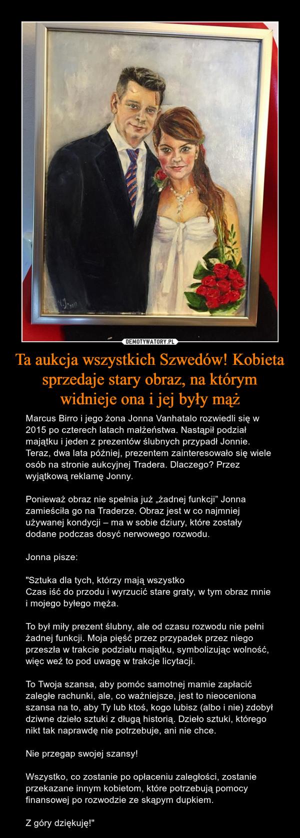 """Ta aukcja wszystkich Szwedów! Kobieta sprzedaje stary obraz, na którym widnieje ona i jej były mąż – Marcus Birro i jego żona Jonna Vanhatalo rozwiedli się w 2015 po czterech latach małżeństwa. Nastąpił podział majątku i jeden z prezentów ślubnych przypadł Jonnie. Teraz, dwa lata później, prezentem zainteresowało się wiele osób na stronie aukcyjnej Tradera. Dlaczego? Przez wyjątkową reklamę Jonny.Ponieważ obraz nie spełnia już """"żadnej funkcji"""" Jonna zamieściła go na Traderze. Obraz jest w co najmniej używanej kondycji – ma w sobie dziury, które zostały dodane podczas dosyć nerwowego rozwodu.Jonna pisze:""""Sztuka dla tych, którzy mają wszystkoCzas iść do przodu i wyrzucić stare graty, w tym obraz mnie i mojego byłego męża.To był miły prezent ślubny, ale od czasu rozwodu nie pełni żadnej funkcji. Moja pięść przez przypadek przez niego przeszła w trakcie podziału majątku, symbolizując wolność, więc weź to pod uwagę w trakcje licytacji.To Twoja szansa, aby pomóc samotnej mamie zapłacić zaległe rachunki, ale, co ważniejsze, jest to nieoceniona szansa na to, aby Ty lub ktoś, kogo lubisz (albo i nie) zdobył dziwne dzieło sztuki z długą historią. Dzieło sztuki, którego nikt tak naprawdę nie potrzebuje, ani nie chce.Nie przegap swojej szansy!Wszystko, co zostanie po opłaceniu zaległości, zostanie przekazane innym kobietom, które potrzebują pomocy finansowej po rozwodzie ze skąpym dupkiem.Z góry dziękuję!"""""""