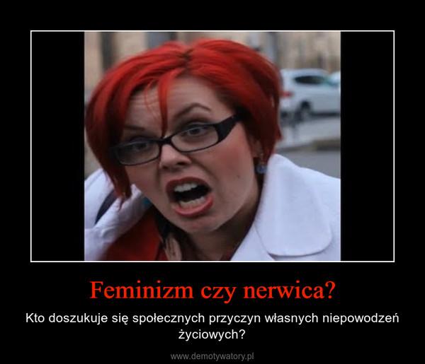 Feminizm czy nerwica? – Kto doszukuje się społecznych przyczyn własnych niepowodzeń życiowych?