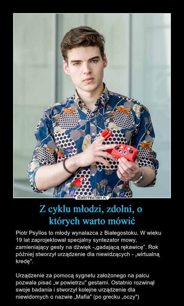 """Z cyklu młodzi, zdolni, o których warto mówić – Piotr Psyllos to młody wynalazca z Białegostoku. W wieku 19 lat zaprojektował specjalny syntezator mowy, zamieniający gesty na dźwięk -""""gadającą rękawicę"""". Rok później stworzył urządzenie dla niewidzących - """"wirtualną kredę"""".Urządzenie za pomocą sygnetu założonego na palcu pozwala pisać """"w powietrzu"""" gestami. Ostatnio rozwinął swoje badania i stworzył kolejne urządzenie dla niewidomych o nazwie """"Mafia"""" (po grecku """"oczy"""")"""