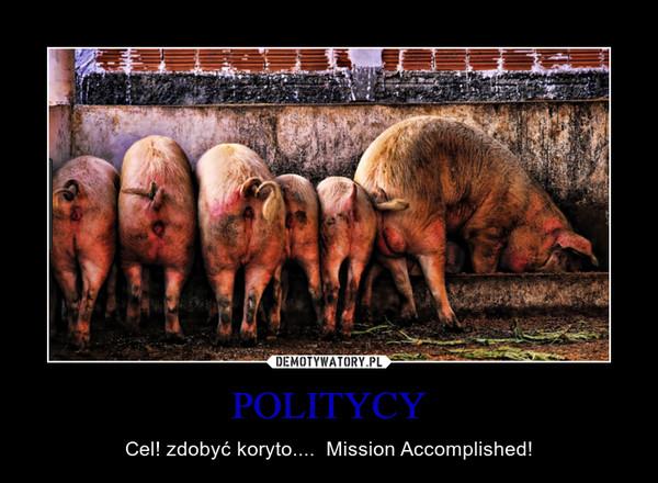 POLITYCY – Cel! zdobyć koryto....  Mission Accomplished!