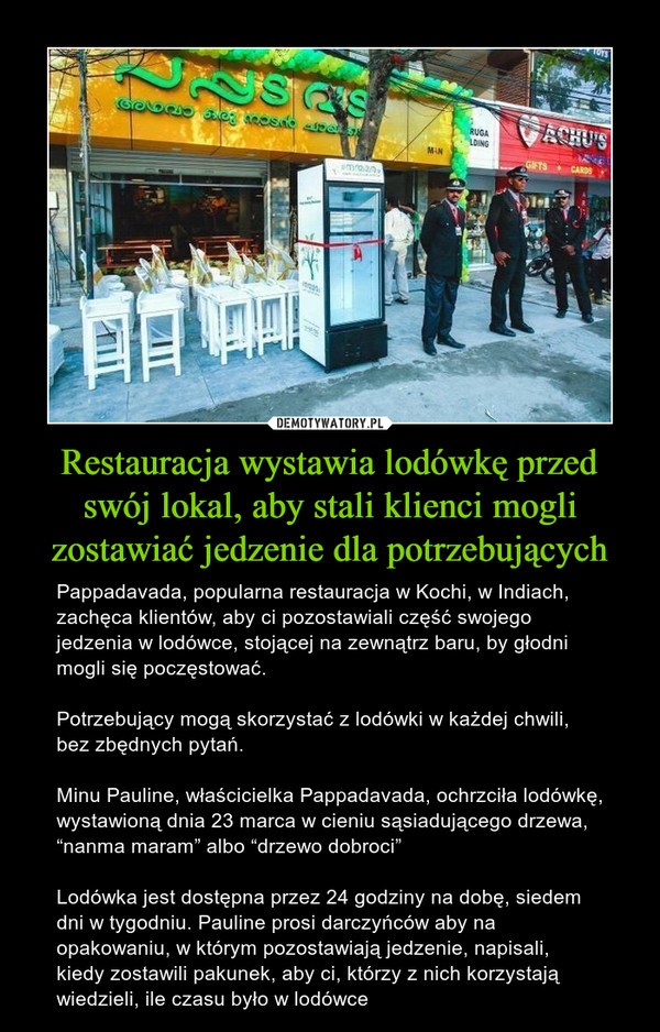 """Restauracja wystawia lodówkę przed swój lokal, aby stali klienci mogli zostawiać jedzenie dla potrzebujących – Pappadavada, popularna restauracja w Kochi, w Indiach, zachęca klientów, aby ci pozostawiali część swojego jedzenia w lodówce, stojącej na zewnątrz baru, by głodni mogli się poczęstować.Potrzebujący mogą skorzystać z lodówki w każdej chwili, bez zbędnych pytań.Minu Pauline, właścicielka Pappadavada, ochrzciła lodówkę, wystawioną dnia 23 marca w cieniu sąsiadującego drzewa, """"nanma maram"""" albo """"drzewo dobroci""""Lodówka jest dostępna przez 24 godziny na dobę, siedem dni w tygodniu. Pauline prosi darczyńców aby na opakowaniu, w którym pozostawiają jedzenie, napisali, kiedy zostawili pakunek, aby ci, którzy z nich korzystają wiedzieli, ile czasu było w lodówce"""