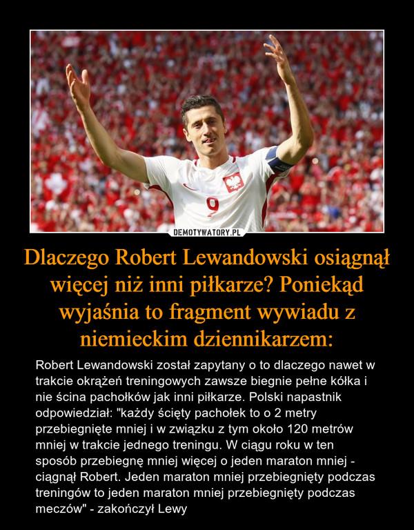 """Dlaczego Robert Lewandowski osiągnął więcej niż inni piłkarze? Poniekąd wyjaśnia to fragment wywiadu z niemieckim dziennikarzem: – Robert Lewandowski został zapytany o to dlaczego nawet w trakcie okrążeń treningowych zawsze biegnie pełne kółka i nie ścina pachołków jak inni piłkarze. Polski napastnik odpowiedział: """"każdy ścięty pachołek to o 2 metry przebiegnięte mniej i w związku z tym około 120 metrów mniej w trakcie jednego treningu. W ciągu roku w ten sposób przebiegnę mniej więcej o jeden maraton mniej - ciągnął Robert. Jeden maraton mniej przebiegnięty podczas treningów to jeden maraton mniej przebiegnięty podczas meczów"""" - zakończył Lewy"""