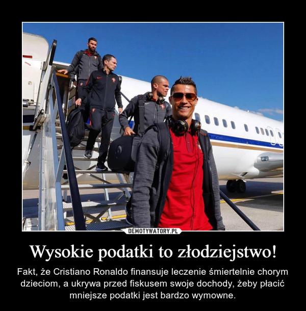 Wysokie podatki to złodziejstwo! – Fakt, że Cristiano Ronaldo finansuje leczenie śmiertelnie chorym dzieciom, a ukrywa przed fiskusem swoje dochody, żeby płacić mniejsze podatki jest bardzo wymowne.