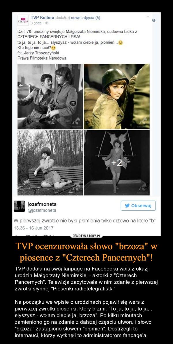 """TVP ocenzurowała słowo """"brzoza"""" w piosence z """"Czterech Pancernych""""! – TVP dodała na swój fanpage na Facebooku wpis z okazji urodzin Małgorzaty Niemirskiej - aktorki z """"Czterech Pancernych"""". Telewizja zacytowała w nim zdanie z pierwszej zwrotki słynnej """"Piosenki radiotelegrafistki""""Na początku we wpisie o urodzinach pojawił się wers z pierwszej zwrotki piosenki, który brzmi: """"To ja, to ja, to ja... słyszysz - wołam ciebie ja, brzoza"""". Po kilku minutach zamieniono go na zdanie z dalszej częściu utworu i słowo """"brzoza"""" zastąpiono słowem """"płomień"""". Dostrzegli to internauci, którzy wytknęłi to administratorom fanpage'a Dziś 70. urodziny świętuje Małgorzata Niemirska. cudowna Lidka z CZTERECH PANCERNYCH I PSA! to ja, to ja, to ja... słyszysz - wołam ciebie ja. płomień... Kto tego nie nucił?W pierwszej zwrotce nie było płomienia tylko drzewo na literę """"b"""""""