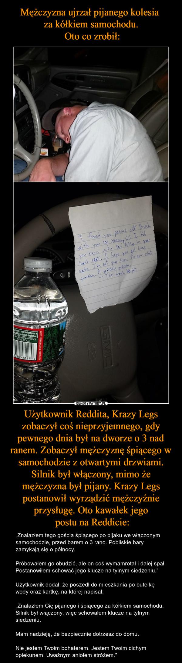 """Użytkownik Reddita, Krazy Legs zobaczył coś nieprzyjemnego, gdy pewnego dnia był na dworze o 3 nad ranem. Zobaczył mężczyznę śpiącego w samochodzie z otwartymi drzwiami. Silnik był włączony, mimo że mężczyzna był pijany. Krazy Legs postanowił wyrządzić mężczyźnie przysługę. Oto kawałek jego postu na Reddicie: – """"Znalazłem tego gościa śpiącego po pijaku we włączonym samochodzie, przed barem o 3 rano. Pobliskie bary zamykają się o północy.Próbowałem go obudzić, ale on coś wymamrotał i dalej spał. Postanowiłem schować jego klucze na tylnym siedzeniu.""""Użytkownik dodał, że poszedł do mieszkania po butelkę wody oraz kartkę, na której napisał:""""Znalazłem Cię pijanego i śpiącego za kółkiem samochodu. Silnik był włączony, więc schowałem klucze na tylnym siedzeniu.Mam nadzieję, że bezpiecznie dotrzesz do domu.Nie jestem Twoim bohaterem. Jestem Twoim cichym opiekunem. Uważnym aniołem stróżem."""""""