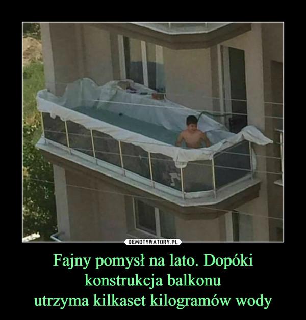 Fajny pomysł na lato. Dopóki konstrukcja balkonuutrzyma kilkaset kilogramów wody –