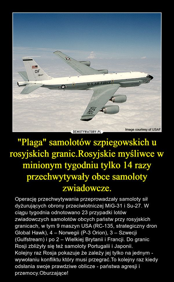 """""""Plaga"""" samolotów szpiegowskich u rosyjskich granic.Rosyjskie myśliwce w minionym tygodniu tylko 14 razy przechwytywały obce samoloty zwiadowcze. – Operację przechwytywania przeprowadzały samoloty sił dyżurujących obrony przeciwlotniczej MiG-31 i Su-27. W ciągu tygodnia odnotowano 23 przypadki lotów zwiadowczych samolotów obcych państw przy rosyjskich granicach, w tym 9 maszyn USA (RC-135, strategiczny dron Global Hawk), 4 – Norwegii (P-3 Orion), 3 – Szwecji (Gulfstream) i po 2 – Wielkiej Brytanii i Francji. Do granic Rosji zbliżyły się też samoloty Portugalii i Japonii. Kolejny raz Rosja pokazuje że zależy jej tylko na jednym - wywołaniu konfliktu który musi przegrać.To kolejny raz kiedy odsłania swoje prawdziwe oblicze - państwa agresji i przemocy.Oburzające!"""