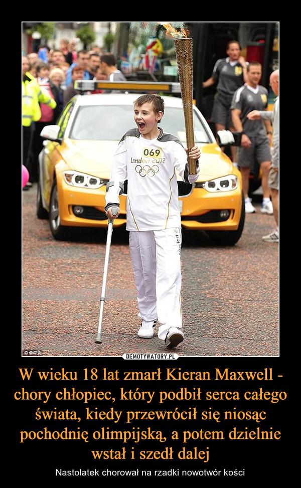 W wieku 18 lat zmarł Kieran Maxwell - chory chłopiec, który podbił serca całego świata, kiedy przewrócił się niosąc pochodnię olimpijską, a potem dzielnie wstał i szedł dalej – Nastolatek chorował na rzadki nowotwór kości