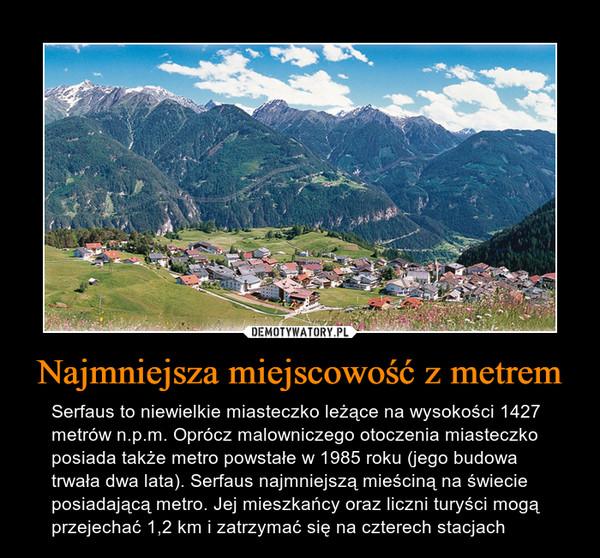 Najmniejsza miejscowość z metrem – Serfaus to niewielkie miasteczko leżące na wysokości 1427 metrów n.p.m. Oprócz malowniczego otoczenia miasteczko posiada także metro powstałe w 1985 roku (jego budowa trwała dwa lata). Serfaus najmniejszą mieściną na świecie posiadającą metro. Jej mieszkańcy oraz liczni turyści mogą przejechać 1,2 km i zatrzymać się na czterech stacjach