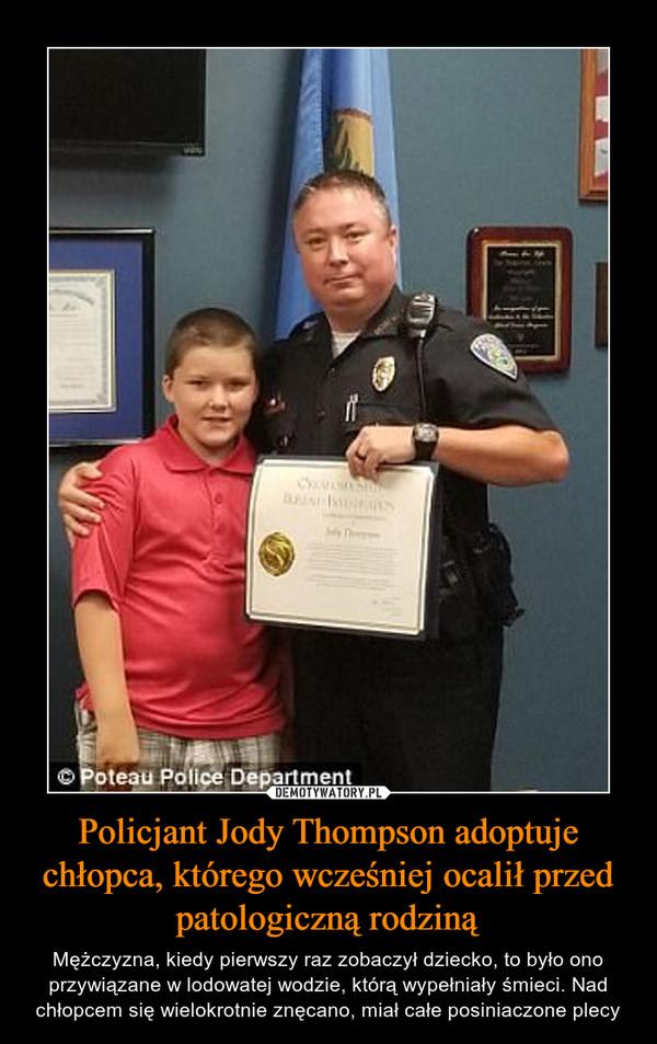 Policjant Jody Thompson adoptuje chłopca, którego wcześniej ocalił przed patologiczną rodziną – Mężczyzna, kiedy pierwszy raz zobaczył dziecko, to było ono przywiązane w lodowatej wodzie, którą wypełniały śmieci. Nad chłopcem się wielokrotnie znęcano, miał całe posiniaczone plecy