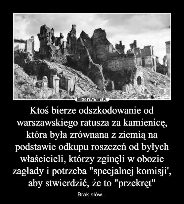 """Ktoś bierze odszkodowanie od warszawskiego ratusza za kamienicę, która była zrównana z ziemią na podstawie odkupu roszczeń od byłych właścicieli, którzy zginęli w obozie zagłady i potrzeba """"specjalnej komisji', aby stwierdzić, że to """"przekręt"""" – Brak słów..."""