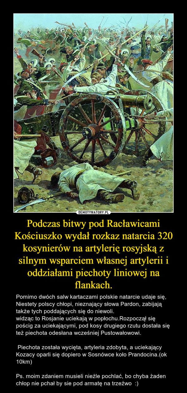 Podczas bitwy pod Racławicami Kościuszko wydał rozkaz natarcia 320 kosynierów na artylerię rosyjską z silnym wsparciem własnej artylerii i oddziałami piechoty liniowej na flankach. – Pomimo dwóch salw kartaczami polskie natarcie udaje się, Niestety polscy chłopi, nieznający słowa Pardon, zabijają także tych poddających się do niewoli. widząc to Rosjanie uciekają w popłochu.Rozpoczął się pościg za uciekającymi, pod kosy drugiego rzutu dostała się też piechota odesłana wcześniej Pustowałowowi. Piechota została wycięta, artyleria zdobyta, a uciekający Kozacy oparli się dopiero w Sosnówce koło Prandocina.(ok 10km)Ps. moim zdaniem musieli nieźle pochlać, bo chyba żaden chłop nie pchał by sie pod armatę na trzeźwo  :)