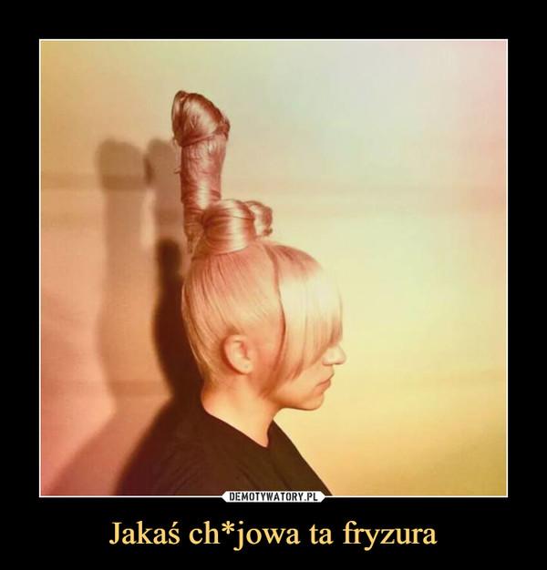 Jakaś ch*jowa ta fryzura –