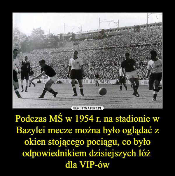 Podczas MŚ w 1954 r. na stadionie w Bazylei mecze można było oglądać z okien stojącego pociągu, co było odpowiednikiem dzisiejszych lóż dla VIP-ów –