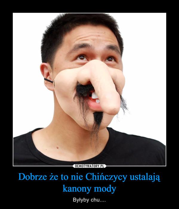 Dobrze że to nie Chińczycy ustalają kanony mody – Byłyby chu....
