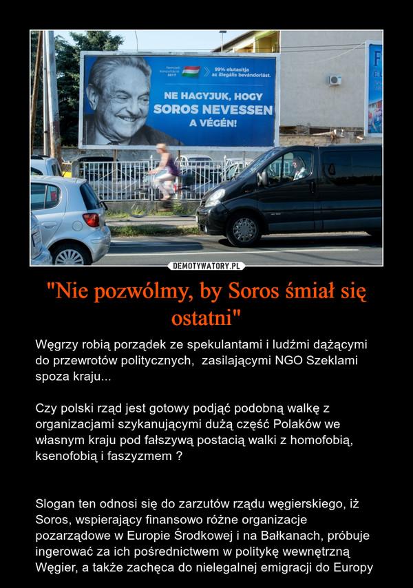 """""""Nie pozwólmy, by Soros śmiał się ostatni"""" – Węgrzy robią porządek ze spekulantami i ludźmi dążącymi do przewrotów politycznych,  zasilającymi NGO Szeklami spoza kraju...Czy polski rząd jest gotowy podjąć podobną walkę z organizacjami szykanującymi dużą część Polaków we własnym kraju pod fałszywą postacią walki z homofobią, ksenofobią i faszyzmem ?Slogan ten odnosi się do zarzutów rządu węgierskiego, iż Soros, wspierający finansowo różne organizacje pozarządowe w Europie Środkowej i na Bałkanach, próbuje ingerować za ich pośrednictwem w politykę wewnętrzną Węgier, a także zachęca do nielegalnej emigracji do Europy"""