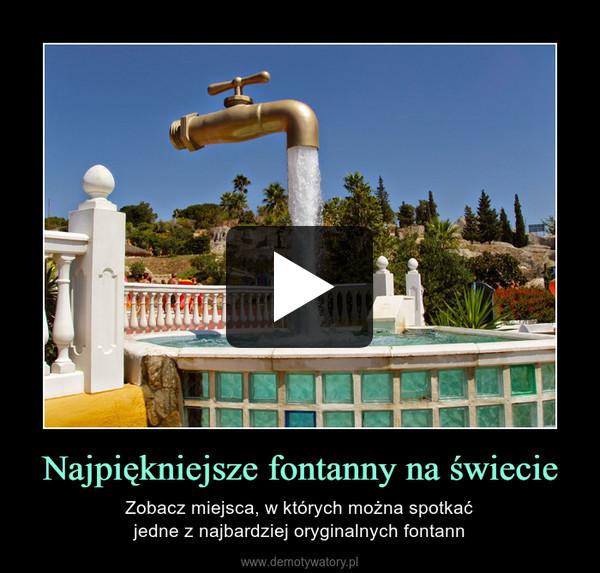 Najpiękniejsze fontanny na świecie – Zobacz miejsca, w których można spotkaćjedne z najbardziej oryginalnych fontann