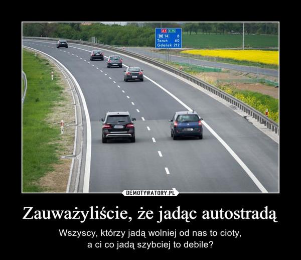 Zauważyliście, że jadąc autostradą – Wszyscy, którzy jadą wolniej od nas to cioty,a ci co jadą szybciej to debile?