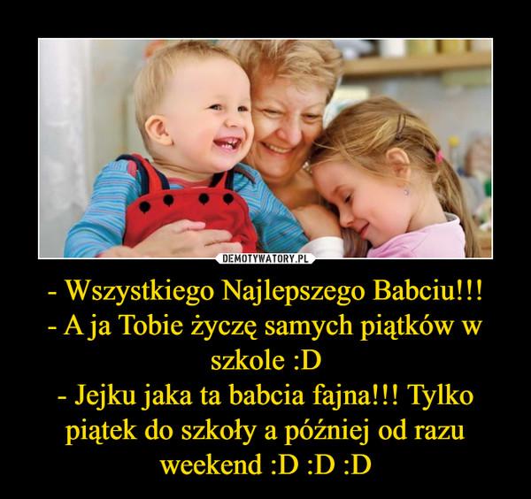 - Wszystkiego Najlepszego Babciu!!!- A ja Tobie życzę samych piątków w szkole :D- Jejku jaka ta babcia fajna!!! Tylko piątek do szkoły a później od razu weekend :D :D :D –