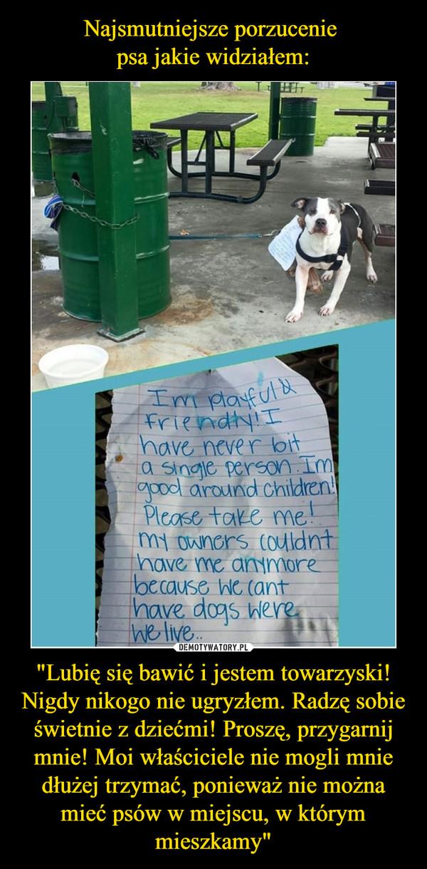 """""""Lubię się bawić i jestem towarzyski! Nigdy nikogo nie ugryzłem. Radzę sobie świetnie z dziećmi! Proszę, przygarnij mnie! Moi właściciele nie mogli mnie dłużej trzymać, ponieważ nie można mieć psów w miejscu, w którym mieszkamy"""" –  Im playful friendly! I have never bit a single person. Im good around children! Please take me! My owners couldnt have me anymore beacuse we cant have dogs were we live.."""